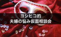 ヨシヒコ的夫婦の悩み仮面相談会